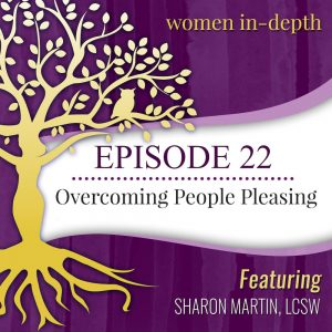Women in Depth podcast: Overcoming People Pleasing an interview with Sharon Martin, LCSW