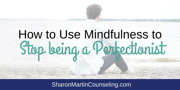 How to Use Mindfulness to Stop being a Perfectionist. San Jose therapist Sharon Martin, LCSW, uses mindfulness to combat perfectionism. Mindfulness is an effective way to stop worries, anxiety, and pressure to achieve and perfect.