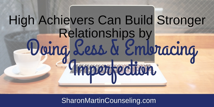 Doing Less and Embracing Imperfection. If you're a high achiever, perfectionist, workaholic, or Type A personality, support and solutions are available through therapy with Sharon Martin, LCSW in San Jose.