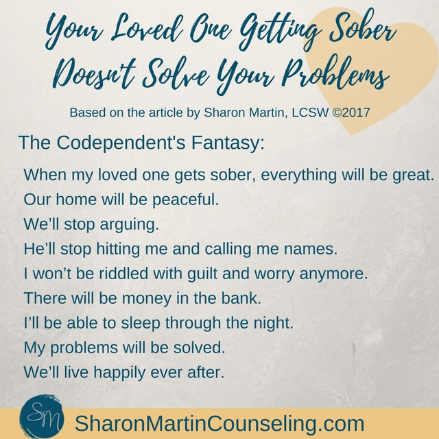 Why Your Loved One Getting Sober Doesn't Solve Your Problems. Codependents fantasize that sobriety will save their marriage or fix their problems.
