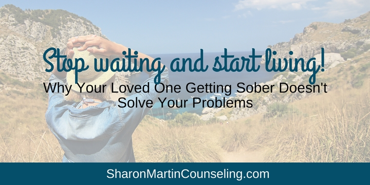 Why Your Loved One Getting Sober Doesn't Solve Your Problems. Codependents fantasize that their loved one getting sober or treatment will fix or solve their problems or save their marriage